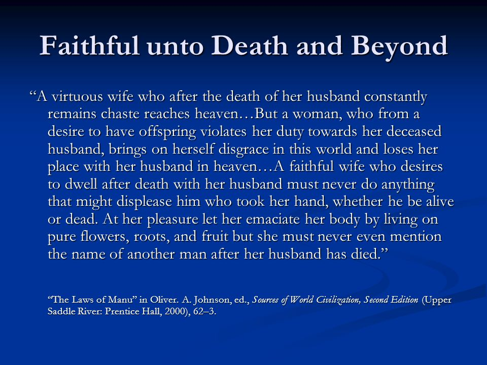 Faithful unto Death and Beyond A virtuous wife who after the death of her husband constantly remains chaste reaches heaven…But a woman, who from a desire to have offspring violates her duty towards her deceased husband, brings on herself disgrace in this world and loses her place with her husband in heaven…A faithful wife who desires to dwell after death with her husband must never do anything that might displease him who took her hand, whether he be alive or dead.