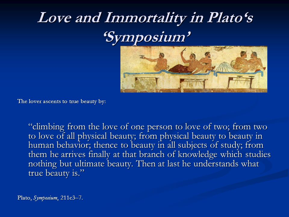 Love and Immortality in Platos Symposium The lover ascents to true beauty by: climbing from the love of one person to love of two; from two to love of all physical beauty; from physical beauty to beauty in human behavior; thence to beauty in all subjects of study; from them he arrives finally at that branch of knowledge which studies nothing but ultimate beauty.