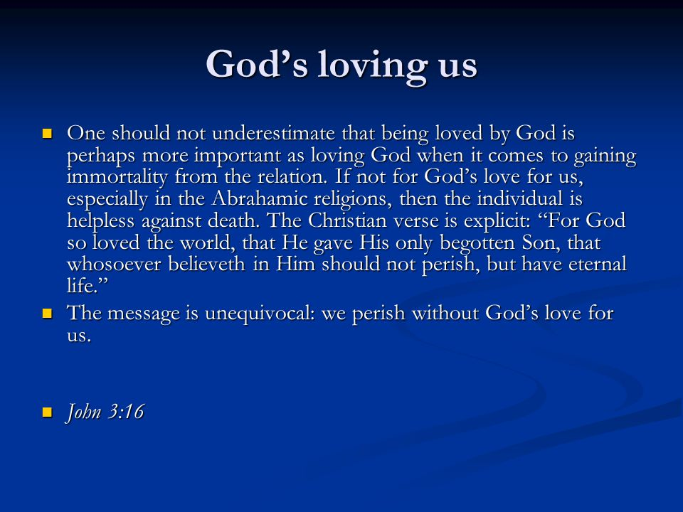 Gods loving us One should not underestimate that being loved by God is perhaps more important as loving God when it comes to gaining immortality from the relation.