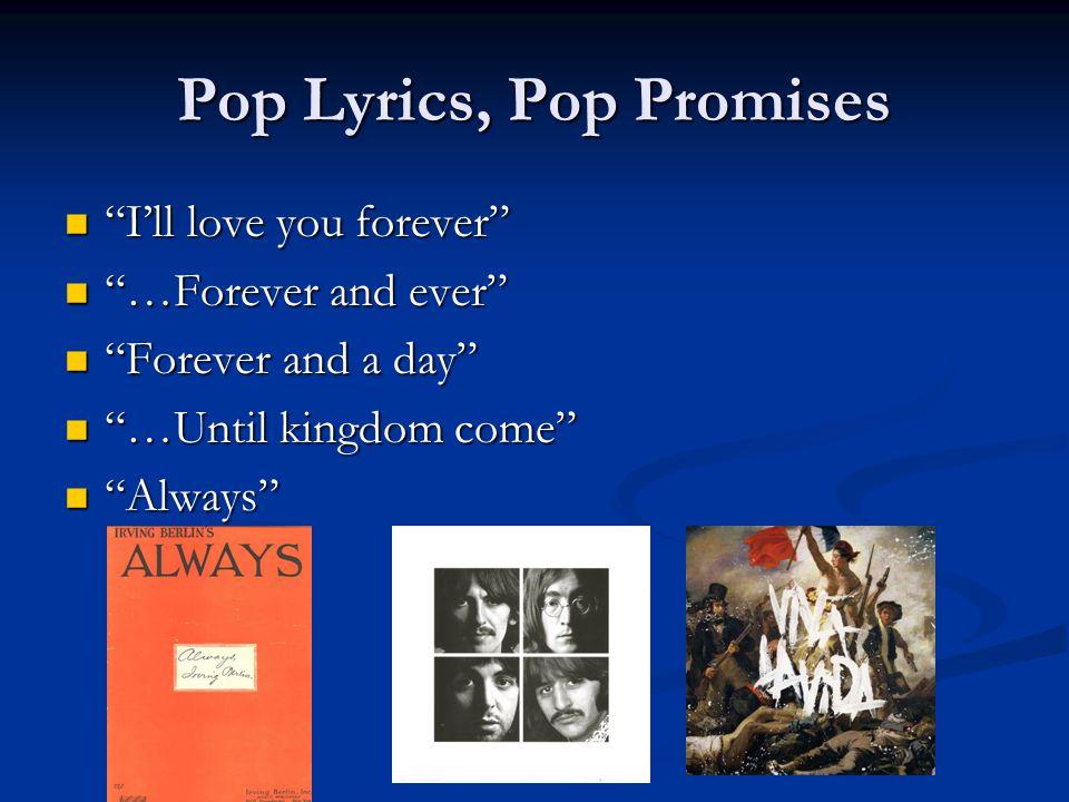 Pop Lyrics, Pop Promises Ill love you forever Ill love you forever …Forever and ever …Forever and ever Forever and a day Forever and a day …Until kingdom come …Until kingdom come Always Always