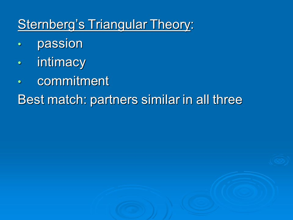 Sternbergs Triangular Theory: passion passion intimacy intimacy commitment commitment Best match: partners similar in all three
