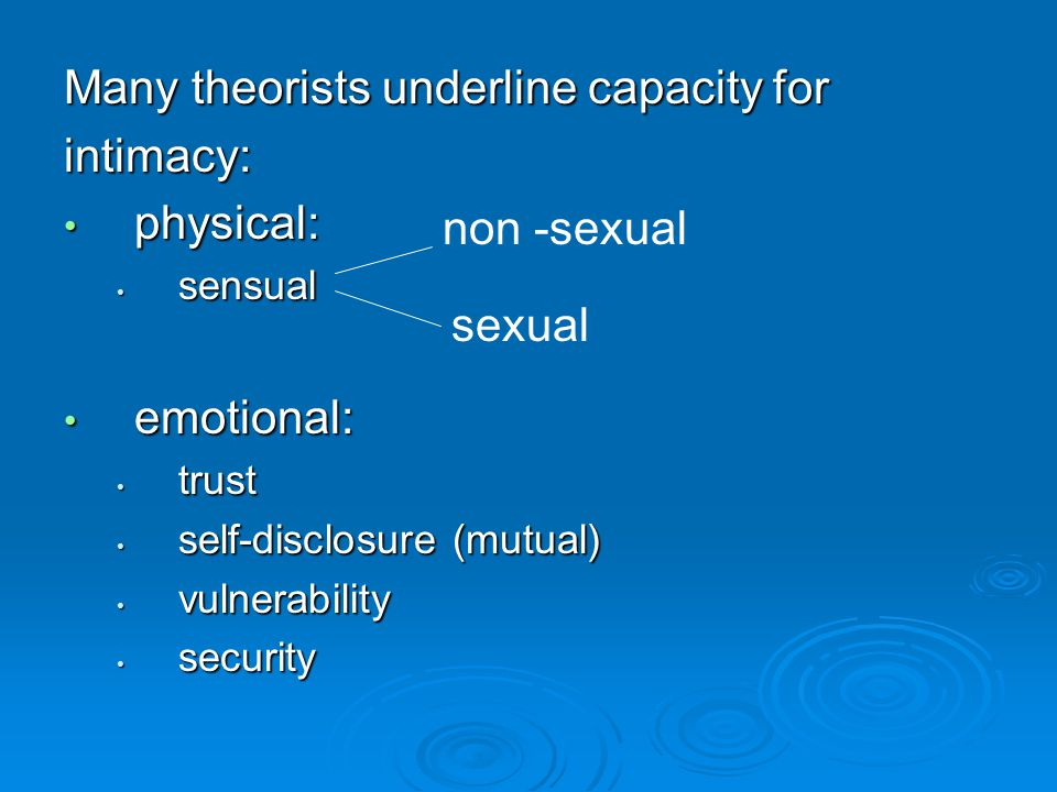 Many theorists underline capacity for intimacy: physical: physical: sensual sensual emotional: emotional: trust trust self-disclosure (mutual) self-disclosure (mutual) vulnerability vulnerability security security sexual non -sexual