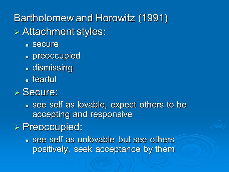 Bartholomew and Horowitz (1991) Attachment styles: Attachment styles: secure secure preoccupied preoccupied dismissing dismissing fearful fearful Secure: Secure: see self as lovable, expect others to be accepting and responsive see self as lovable, expect others to be accepting and responsive Preoccupied: Preoccupied: see self as unlovable but see others positively, seek acceptance by them see self as unlovable but see others positively, seek acceptance by them
