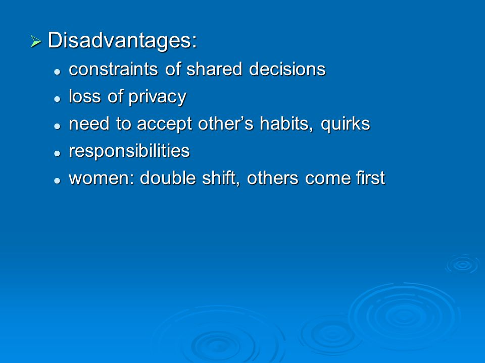 Disadvantages: Disadvantages: constraints of shared decisions constraints of shared decisions loss of privacy loss of privacy need to accept others habits, quirks need to accept others habits, quirks responsibilities responsibilities women: double shift, others come first women: double shift, others come first