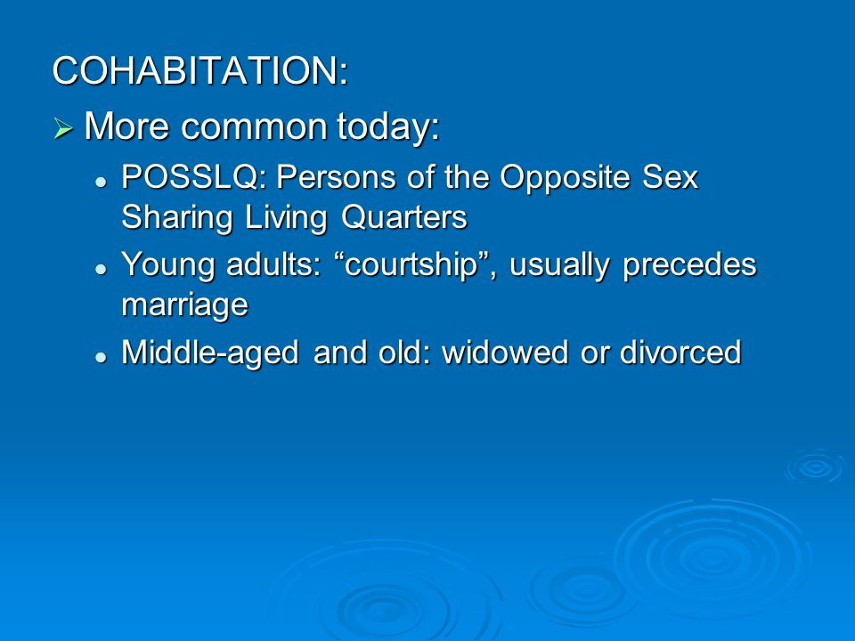 COHABITATION: More common today: More common today: POSSLQ: Persons of the Opposite Sex Sharing Living Quarters POSSLQ: Persons of the Opposite Sex Sharing Living Quarters Young adults: courtship, usually precedes marriage Young adults: courtship, usually precedes marriage Middle-aged and old: widowed or divorced Middle-aged and old: widowed or divorced