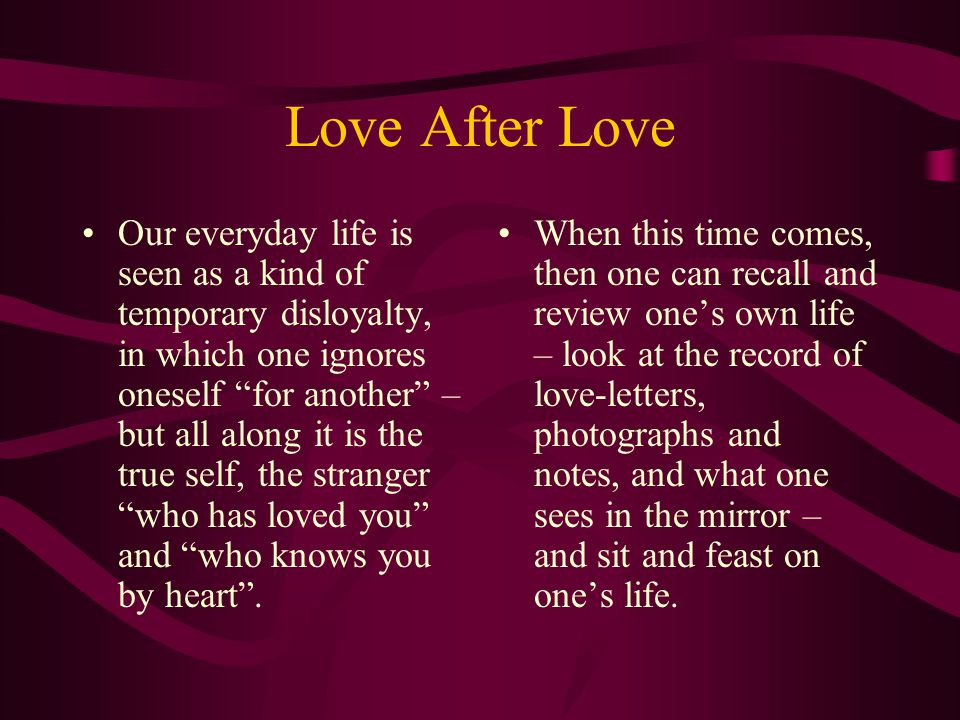 Love After Love The poem begins with the forecast of the time when this recognition will occur – a moment of great happiness (elation) as you…greet yo