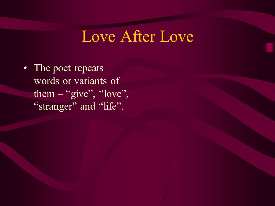 Love After Love The poem is written in the second person – as if the poet addresses the reader directly. It is full of imperative verbs (commands) sit