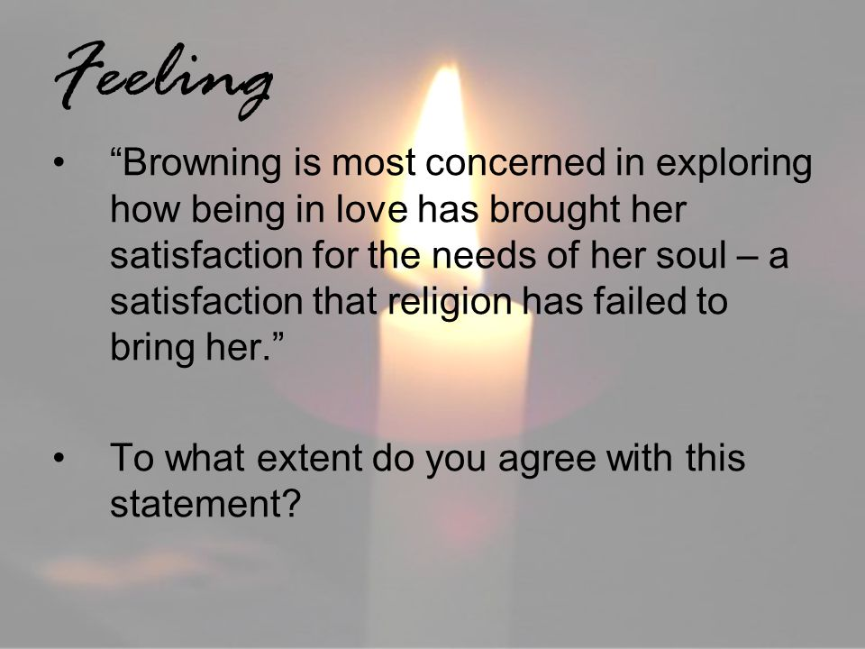 Feeling Browning is most concerned in exploring how being in love has brought her satisfaction for the needs of her soul – a satisfaction that religio