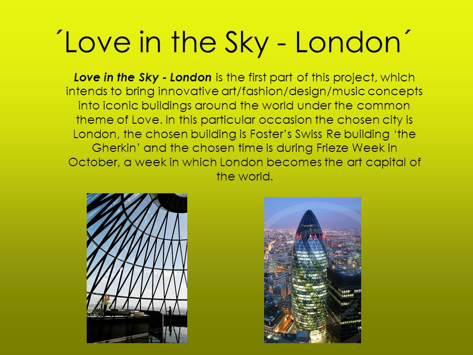 ´Love in the Sky - London´ Love in the Sky - London is the first part of this project, which intends to bring innovative art/fashion/design/music concepts into iconic buildings around the world under the common theme of Love.