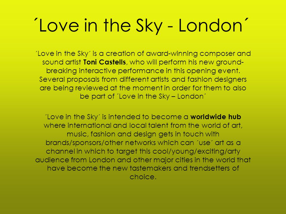 ´Love in the Sky - London´ ´Love in the Sky´ is a creation of award-winning composer and sound artist Toni Castells, who will perform his new ground- breaking interactive performance in this opening event.