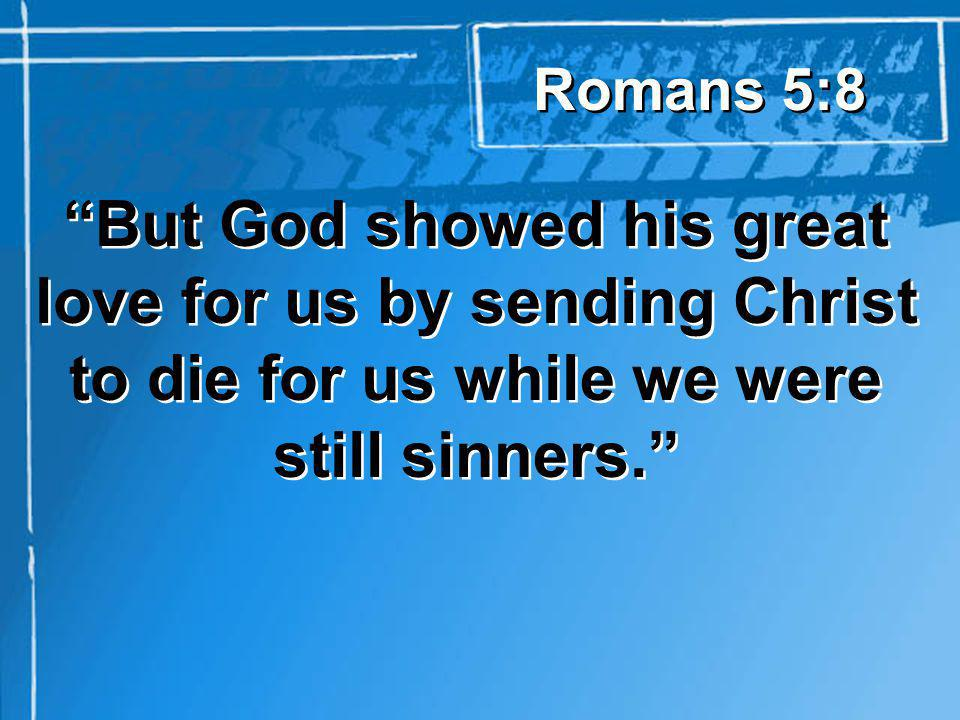 But God showed his great love for us by sending Christ to die for us while we were still sinners.