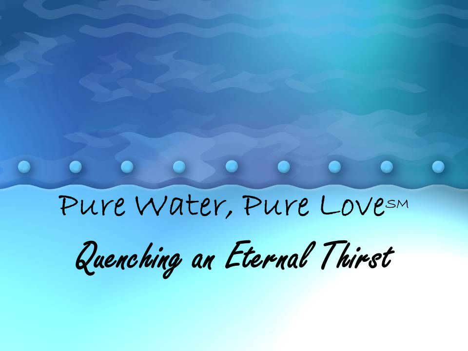 Pure Water, Pure Love SM Quenching an Eternal Thirst