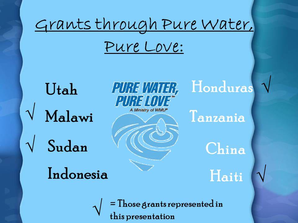 Grants through Pure Water, Pure Love: Sudan Utah China Honduras Indonesia Haiti MalawiTanzania = Those grants represented in this presentation