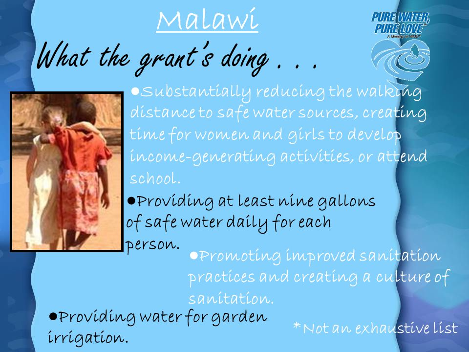 Malawi What the grants doing... Substantially reducing the walking distance to safe water sources, creating time for women and girls to develop income