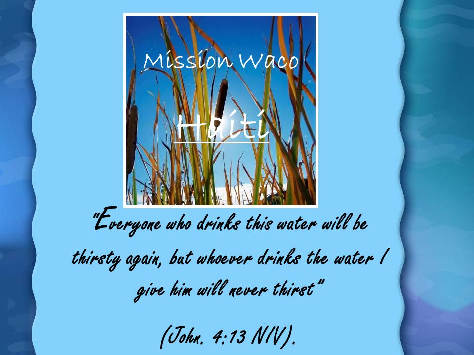 Mission Waco Haiti E veryone who drinks this water will be thirsty again, but whoever drinks the water I give him will never thirst (John. 4:13 NIV).