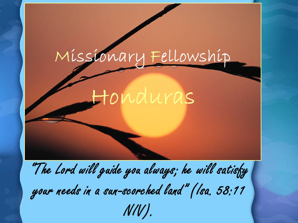 Missionary Fellowship Honduras The Lord will guide you always; he will satisfy your needs in a sun-scorched land (Isa. 58:11 NIV).