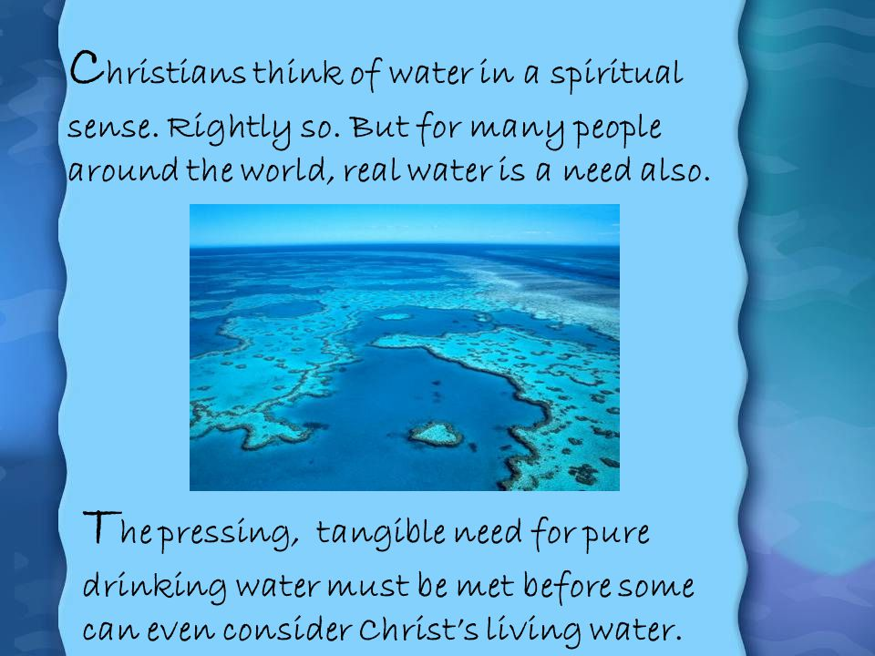 C hristians think of water in a spiritual sense. Rightly so. But for many people around the world, real water is a need also. T he pressing, tangible