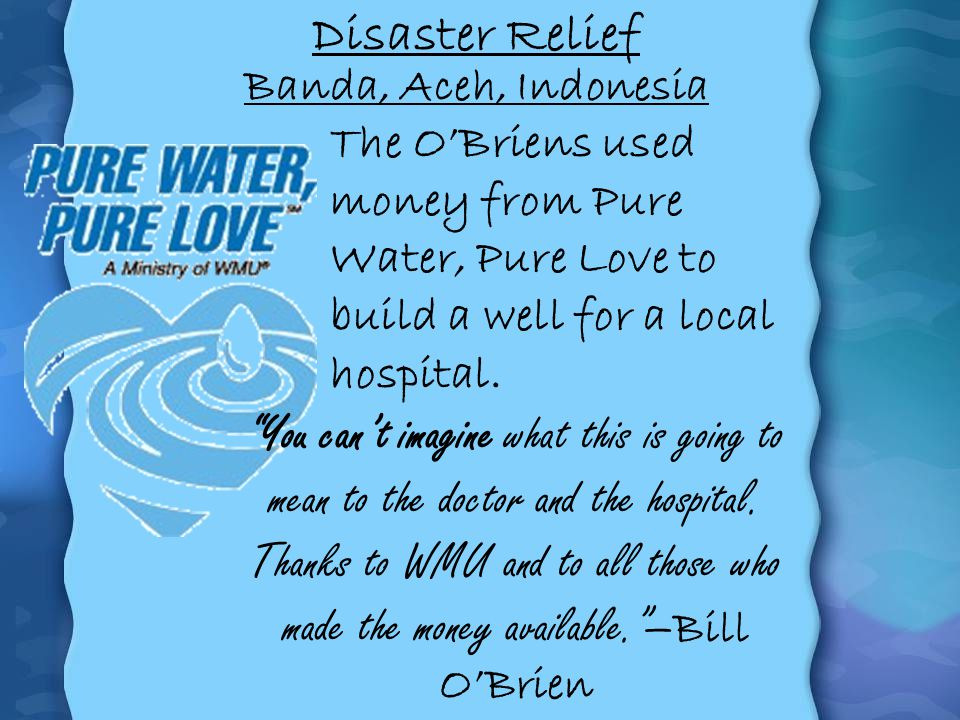 Disaster Relief The OBriens used money from Pure Water, Pure Love to build a well for a local hospital. You cant imagine what this is going to mean to