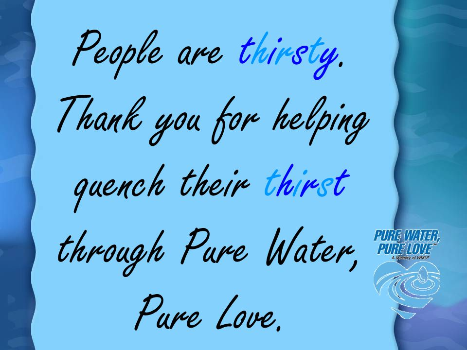 People are thirsty. Thank you for helping quench their thirst through Pure Water, Pure Love.