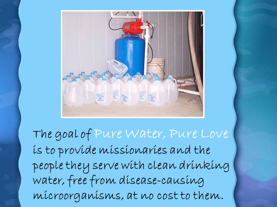 The goal of Pure Water, Pure Love is to provide missionaries and the people they serve with clean drinking water, free from disease-causing microorgan