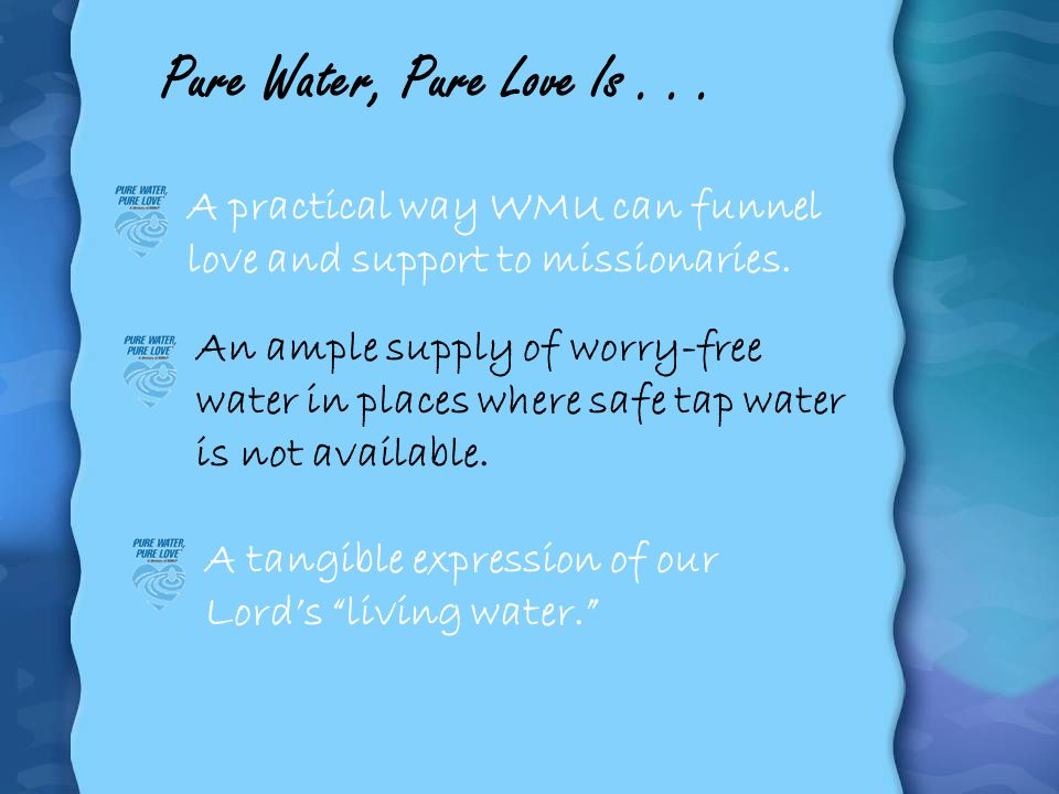 A tangible expression of our Lords living water. Pure Water, Pure Love Is... A practical way WMU can funnel love and support to missionaries. An ample