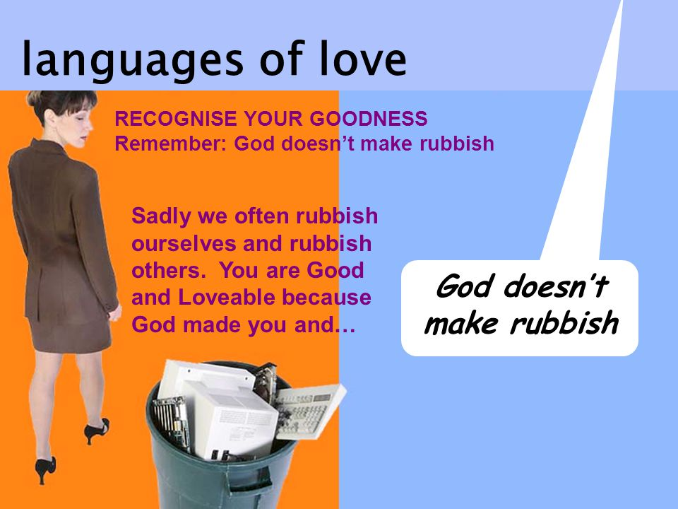 RECOGNISE YOUR GOODNESS Remember: God doesnt make rubbish Sadly we often rubbish ourselves and rubbish others.
