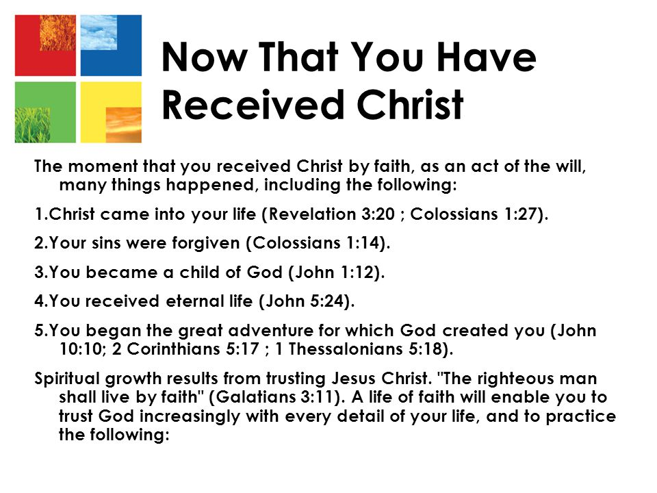 Now That You Have Received Christ The moment that you received Christ by faith, as an act of the will, many things happened, including the following: 1.Christ came into your life (Revelation 3:20 ; Colossians 1:27).