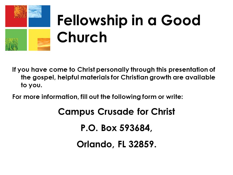 Fellowship in a Good Church If you have come to Christ personally through this presentation of the gospel, helpful materials for Christian growth are available to you.