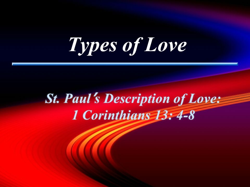 Types of Love St. Paul s Description of Love: 1 Corinthians 13: 4-8