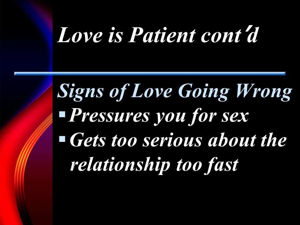 Love is Patient cont d Signs of Love Going Wrong Pressures you for sex Gets too serious about the relationship too fast