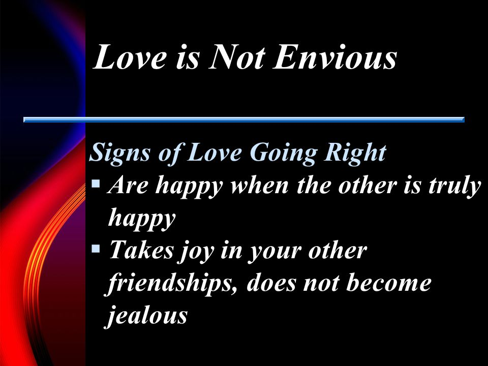 Love is Not Envious Signs of Love Going Right Are happy when the other is truly happy Takes joy in your other friendships, does not become jealous