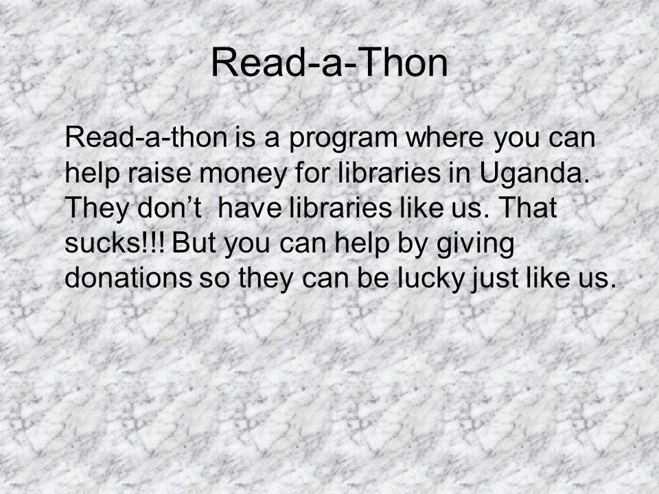 Read-a-Thon Read-a-thon is a program where you can help raise money for libraries in Uganda. They dont have libraries like us. That sucks!!! But you c