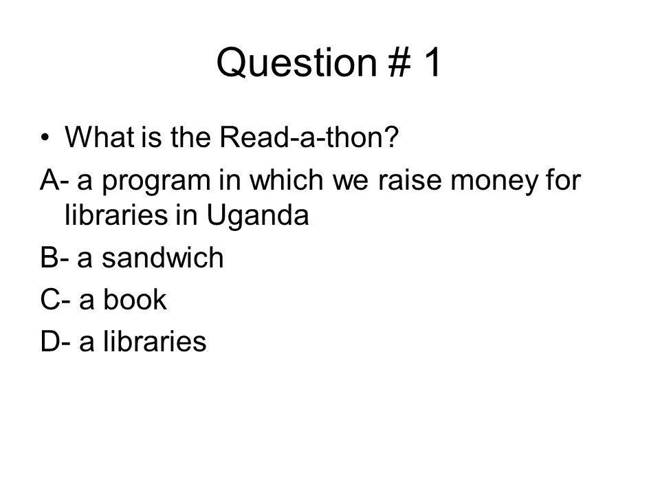 Question # 1 What is the Read-a-thon? A- a program in which we raise money for libraries in Uganda B- a sandwich C- a book D- a libraries