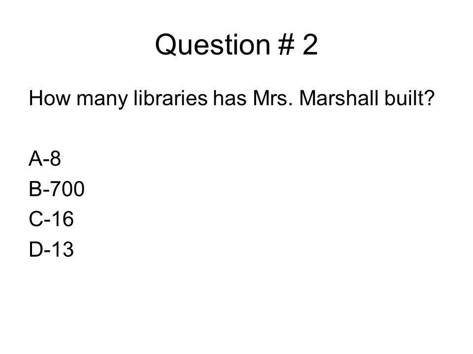 Question # 2 How many libraries has Mrs. Marshall built? A-8 B-700 C-16 D-13