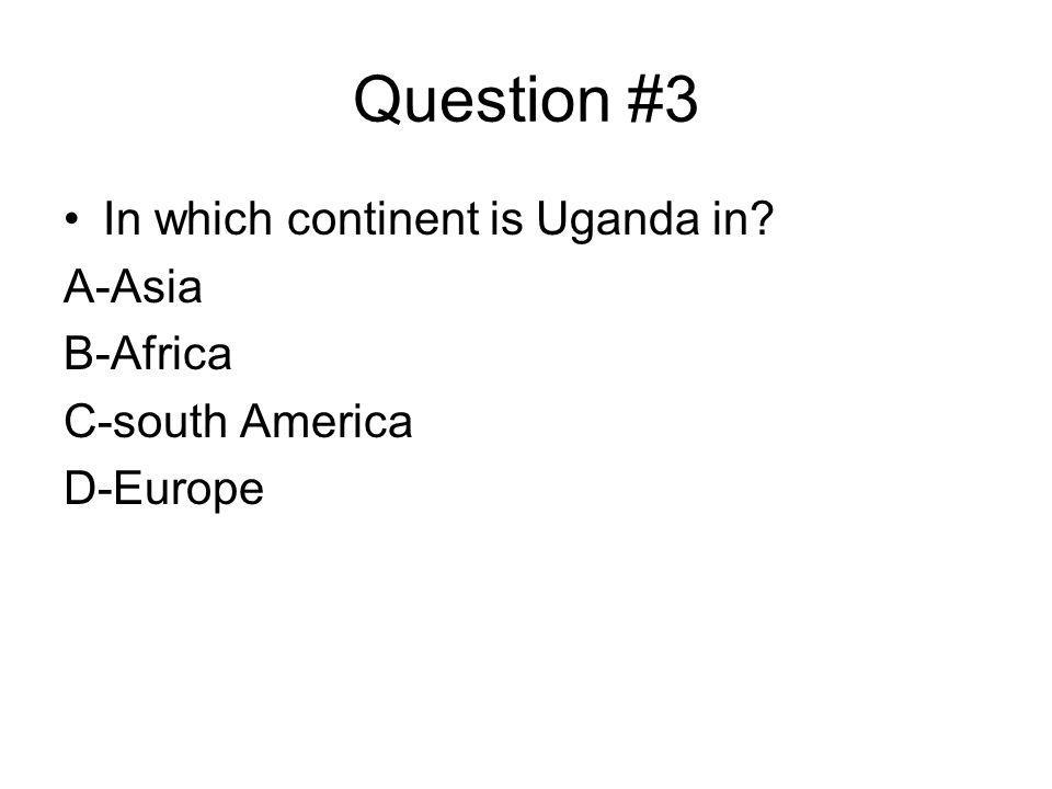 Question #3 In which continent is Uganda in? A-Asia B-Africa C-south America D-Europe