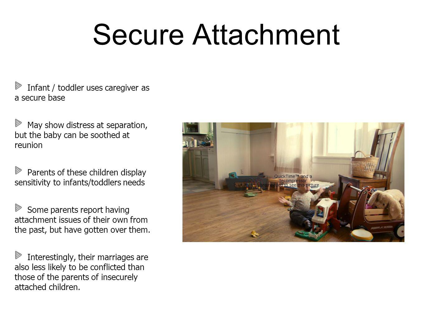 Secure Attachment Infant / toddler uses caregiver as a secure base May show distress at separation, but the baby can be soothed at reunion Parents of these children display sensitivity to infants/toddlers needs Some parents report having attachment issues of their own from the past, but have gotten over them.