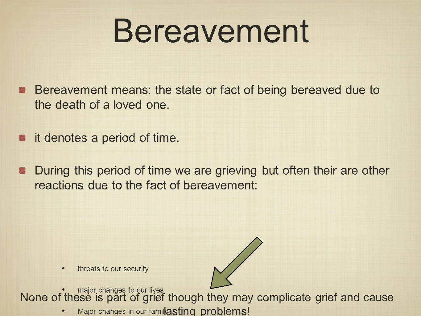 Bereavement means: the state or fact of being bereaved due to the death of a loved one.