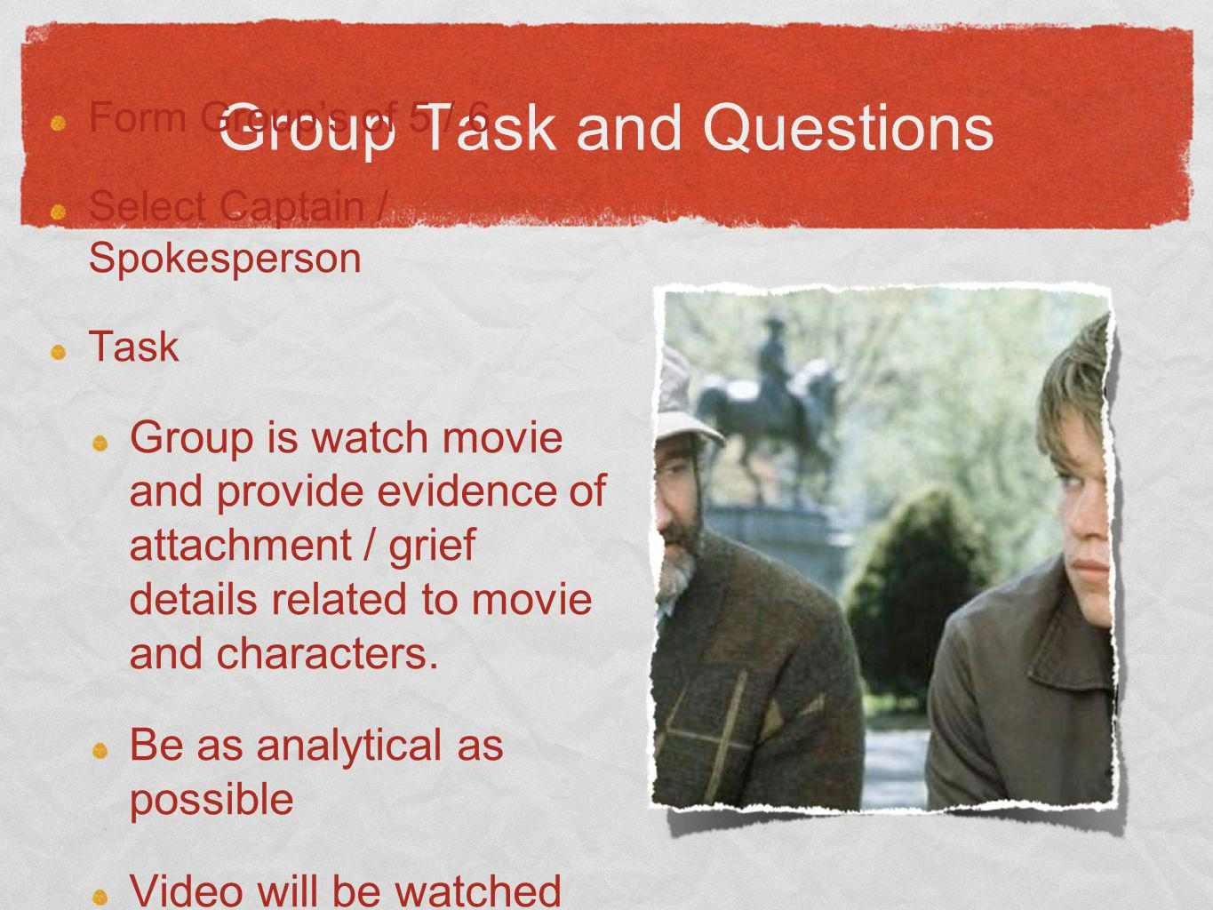 Group Task and Questions Form Groups of 5 / 6 Select Captain / Spokesperson Task Group is watch movie and provide evidence of attachment / grief details related to movie and characters.