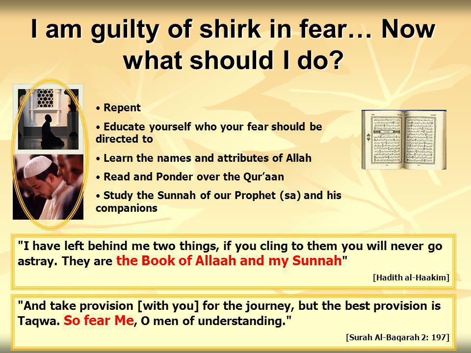 I am guilty of shirk in fear… Now what should I do? Repent Educate yourself who your fear should be directed to Learn the names and attributes of Alla