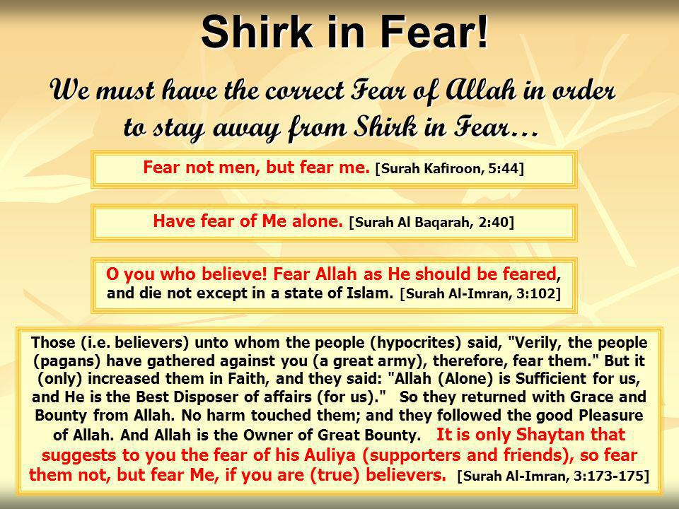 We must have the correct Fear of Allah in order to stay away from Shirk in Fear… Fear not men, but fear me. [Surah Kafiroon, 5:44] Shirk in Fear! Have