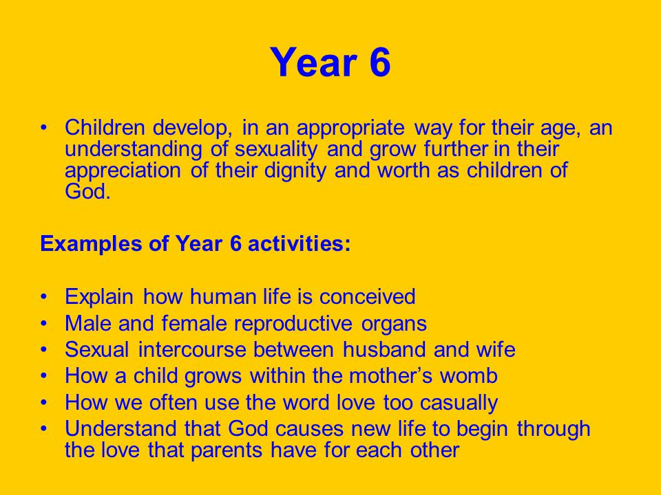 Year 6 Children develop, in an appropriate way for their age, an understanding of sexuality and grow further in their appreciation of their dignity and worth as children of God.