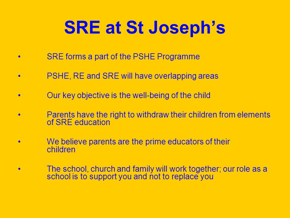 SRE at St Josephs SRE forms a part of the PSHE Programme PSHE, RE and SRE will have overlapping areas Our key objective is the well-being of the child Parents have the right to withdraw their children from elements of SRE education We believe parents are the prime educators of their children The school, church and family will work together; our role as a school is to support you and not to replace you
