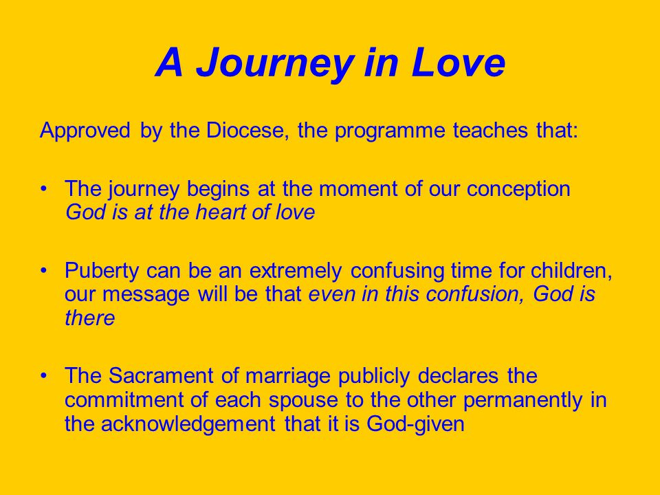 A Journey in Love Approved by the Diocese, the programme teaches that: The journey begins at the moment of our conception God is at the heart of love Puberty can be an extremely confusing time for children, our message will be that even in this confusion, God is there The Sacrament of marriage publicly declares the commitment of each spouse to the other permanently in the acknowledgement that it is God-given