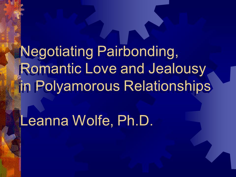 Negotiating Pairbonding, Romantic Love and Jealousy in Polyamorous Relationships Leanna Wolfe, Ph.D.