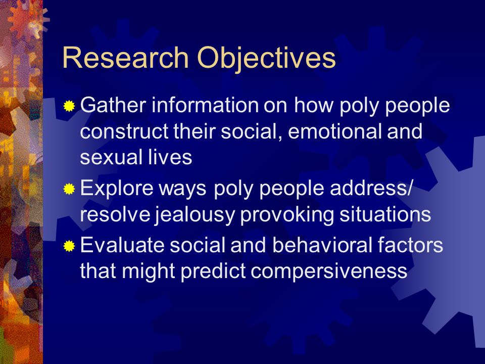 Research Objectives Gather information on how poly people construct their social, emotional and sexual lives Explore ways poly people address/ resolve jealousy provoking situations Evaluate social and behavioral factors that might predict compersiveness