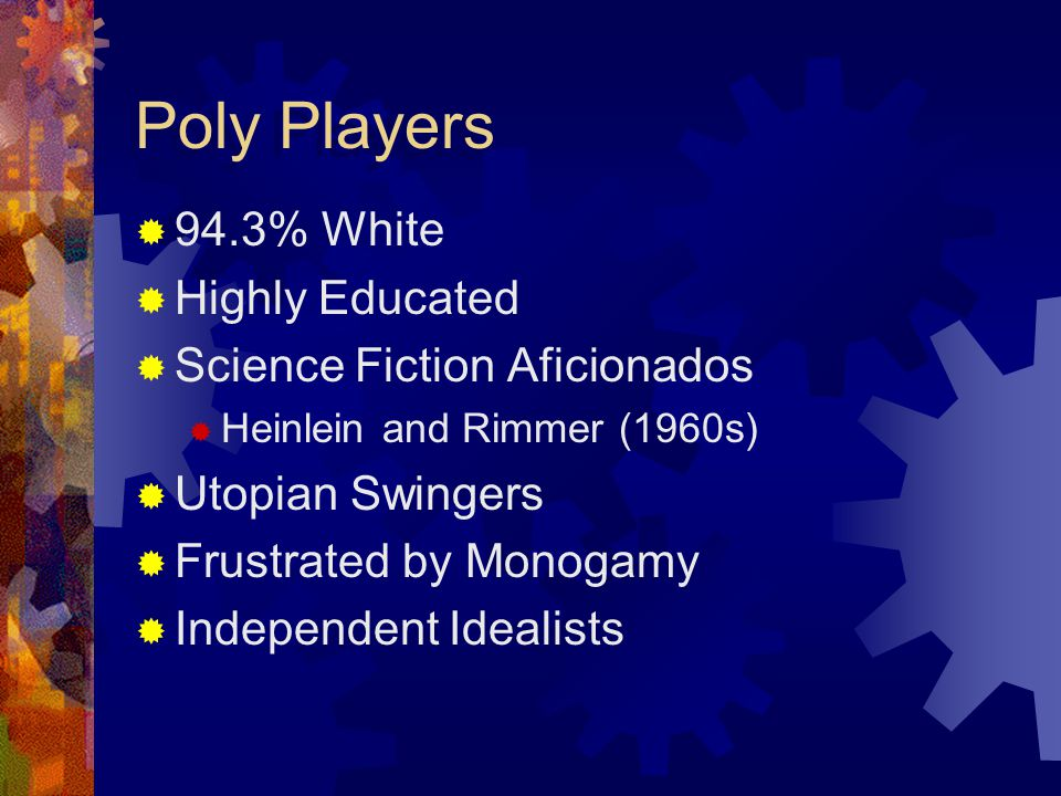 Poly Players 94.3% White Highly Educated Science Fiction Aficionados Heinlein and Rimmer (1960s) Utopian Swingers Frustrated by Monogamy Independent I