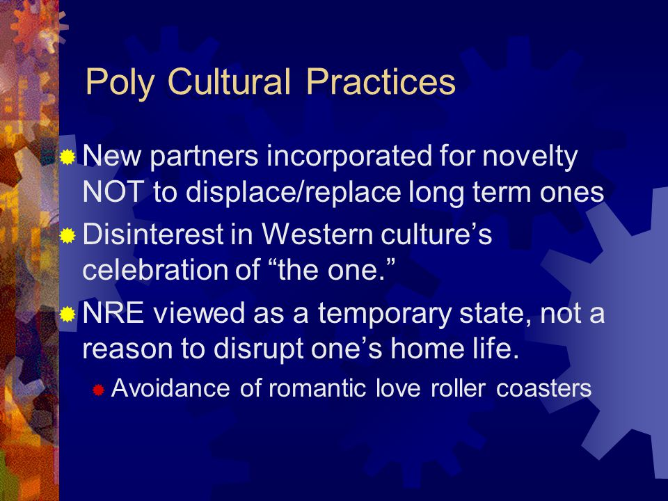 Poly Cultural Practices New partners incorporated for novelty NOT to displace/replace long term ones Disinterest in Western cultures celebration of the one.