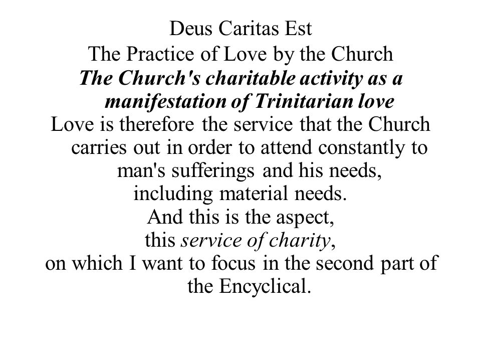 Deus Caritas Est The Practice of Love by the Church The Church s charitable activity as a manifestation of Trinitarian love Love is therefore the service that the Church carries out in order to attend constantly to man s sufferings and his needs, including material needs.