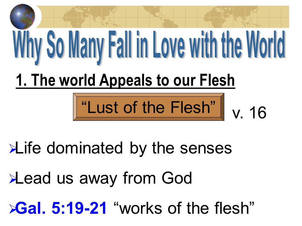 1. The world Appeals to our Flesh Lust of the Flesh Life dominated by the senses Lead us away from God Gal. 5:19-21 works of the flesh v. 16