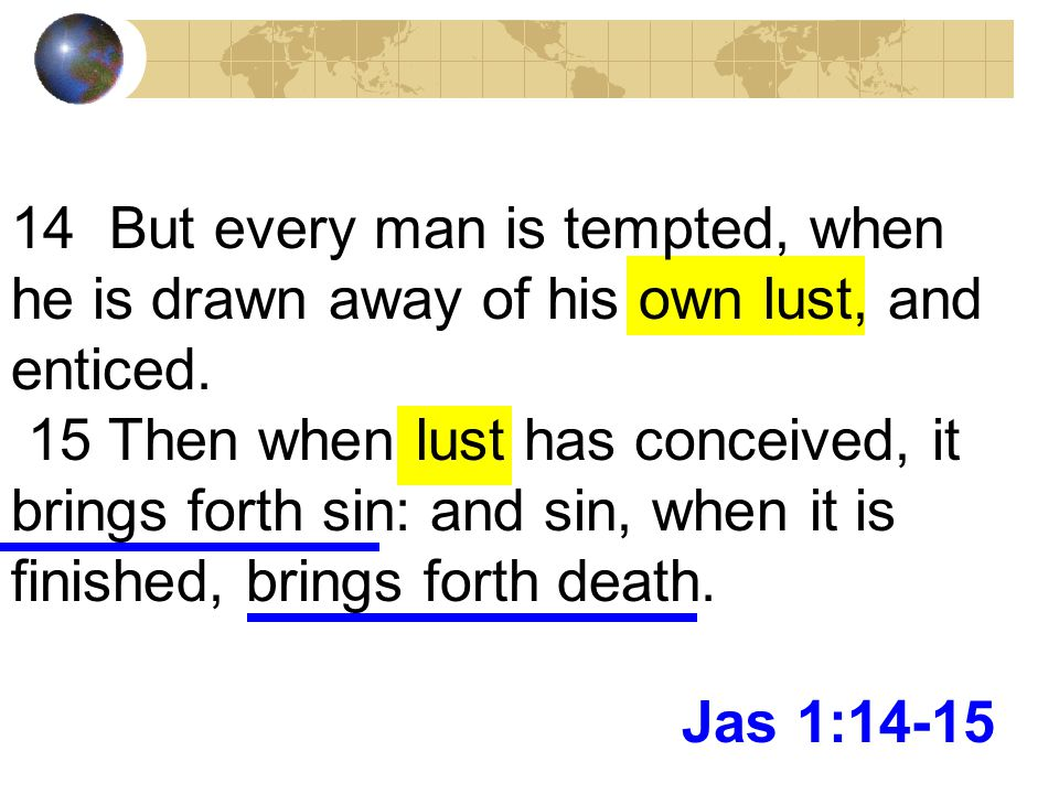 14 But every man is tempted, when he is drawn away of his own lust, and enticed.